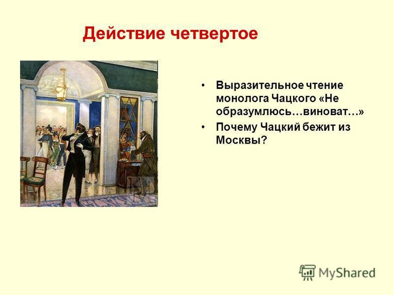 Действие четвертое Выразительное чтение монолога Чацкого «Не образумлюсь…виноват…» Почему Чацкий бежит из Москвы?