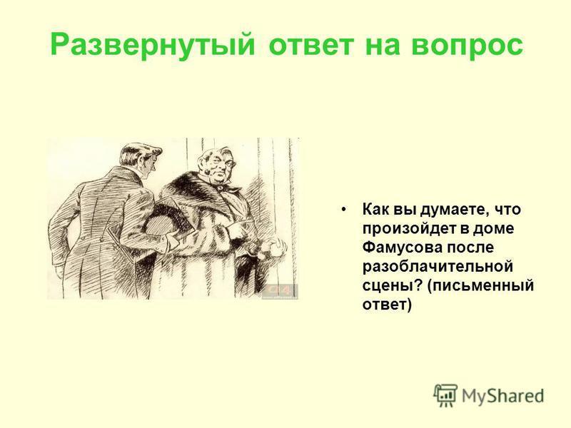 Развернутый ответ на вопрос Как вы думаете, что произойдет в доме Фамусова после разоблачительной сцены? (письменный ответ)
