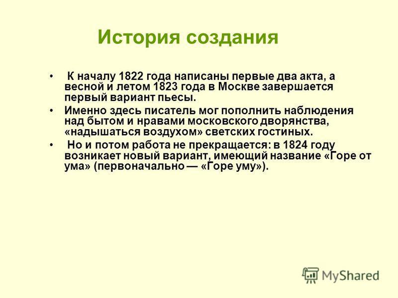 История создания К началу 1822 года написаны первые два акта, а весной и летом 1823 года в Москве завершается первый вариант пьесы. Именно здесь писатель мог пополнить наблюдения над бытом и нравами московского дворянства, «надышаться воздухом» светс