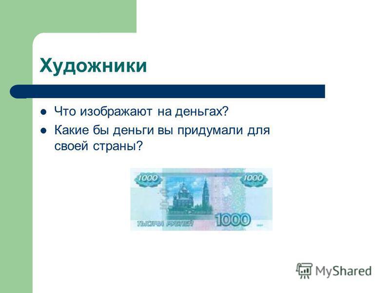 Художники Что изображают на деньгах? Какие бы деньги вы придумали для своей страны?