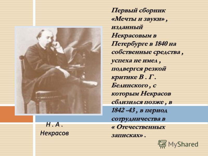 Первый сборник «Мечты и звуки», изданный Некрасовым в Петербурге в 1840 на собственные средства, успеха не имел, подвергся резкой критике В. Г. Белинского, с которым Некрасов сблизился позже, в 1842 -43, в период сотрудничества в « Отечественных запи
