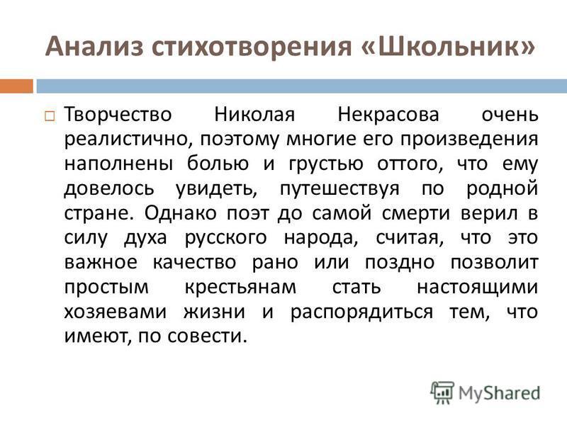 Анализ стихотворения « Школьник » Творчество Николая Некрасова очень реалистично, поэтому многие его произведения наполнены болью и грустью оттого, что ему довелось увидеть, путешествуя по родной стране. Однако поэт до самой смерти верил в силу духа
