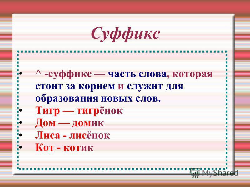 Суффикс ^ -суффикс часть слова, которая стоит за корнем и служит для образования новых слов. Тигр тигринок Дом домик Лиса - лисинок Кот - котик