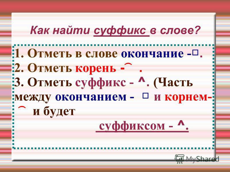 Как найти суффикс в слове? 1. Отметь в слове окончание -. 2. Отметь корень - ͡. 3. Отметь суффикс - ^. (Часть между окончанием - и корнем- ͡ и будет суффиксом - ^.