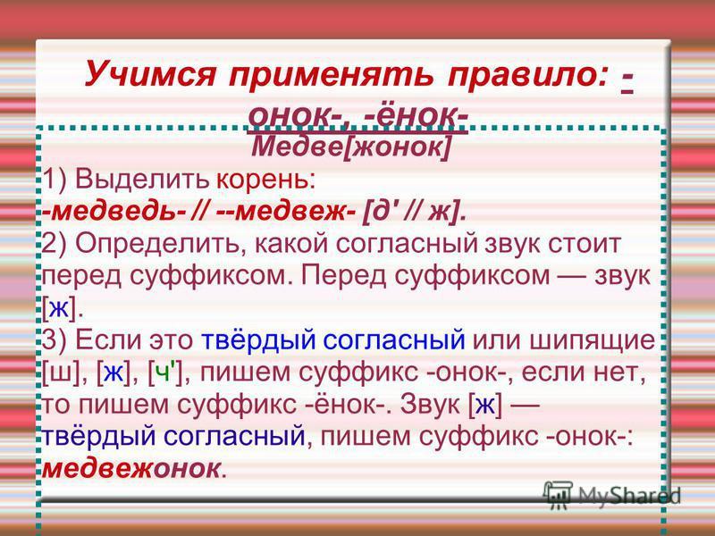 Учимся применять правило: - онок-, -инок- Медве[женок] 1) Выделить корень: -медведь- // --медвеж- [д' // ж]. 2) Определить, какой согласный звук стоит перед суффиксом. Перед суффиксом звук [ж]. 3) Если это твёрдый согласный или шипящие [ш], [ж], [ч']
