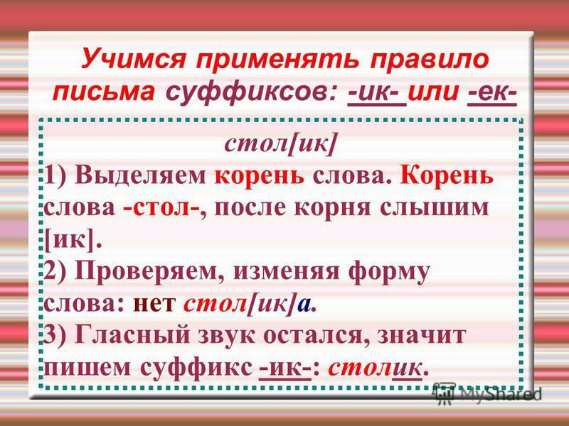 Учимся применять правило письма суффиксов: -ик- или -ек- стол[ик] 1) Выделяем корень слова. Корень слова -стол-, после корня слышим [ик]. 2) Проверяем, изменяя форму слова: нет стол[ик]а. 3) Гласный звук остался, значит пишем суффикс -ик-: столик.