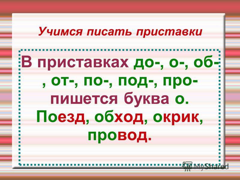 Учимся писать приставки В приставках до-, о-, об-, от-, по-, под-, про- пишется буква о. Поезд, обход, окрик, провод.