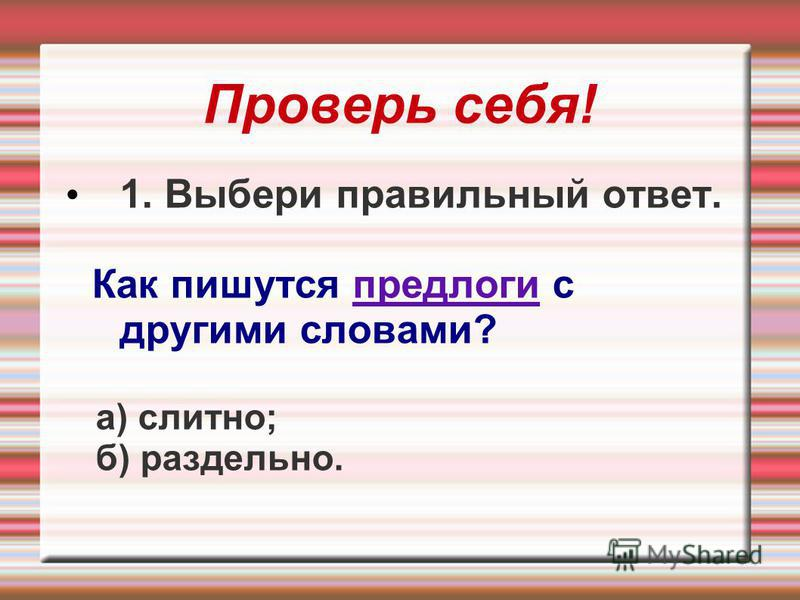 Проверь себя! 1. Выбери правильный ответ. Как пишутся предлоги с другими словами? а) слитно; б) раздельно.