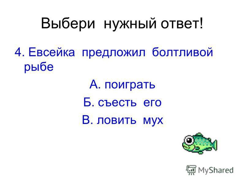Выбери нужный ответ! 4. Евсейка предложил болтливой рыбе А. поиграть Б. съесть его В. ловить мух