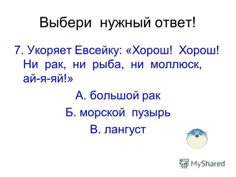 Выбери нужный ответ! 7. Укоряет Евсейку: «Хорош! Хорош! Ни рак, ни рыба, ни моллюск, ай-я-яй!» А. большой рак Б. морской пузырь В. лангуст