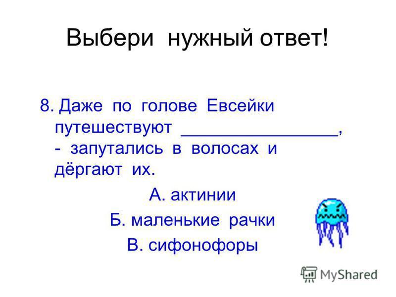 Выбери нужный ответ! 8. Даже по голове Евсейки путешествуют ________________, - запутались в волосах и дёргают их. А. актинии Б. маленькие рачки В. сифонофоры