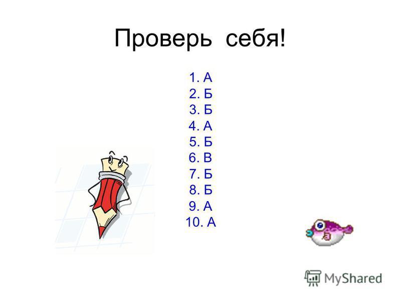 Проверь себя! 1. А 2. Б 3. Б 4. А 5. Б 6. В 7. Б 8. Б 9. А 10. А