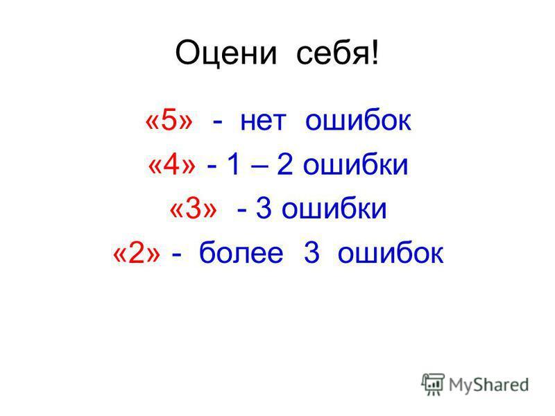 Оцени себя! «5» - нет ошибок «4» - 1 – 2 ошибки «3» - 3 ошибки «2» - более 3 ошибок