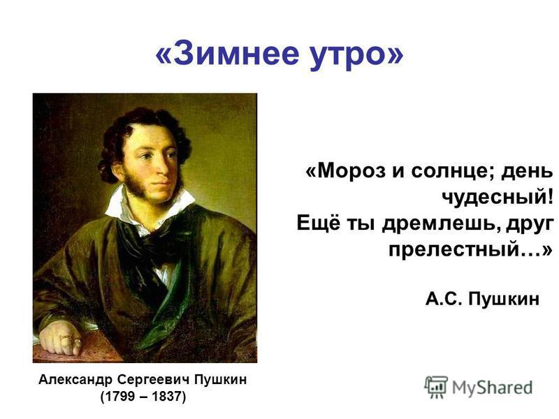 «Зимнее утро» А.С. Пушкин «Мороз и солнце; день чудесный! Ещё ты дремлешь, друг прелестный…» Александр Сергеевич Пушкин (1799 – 1837)