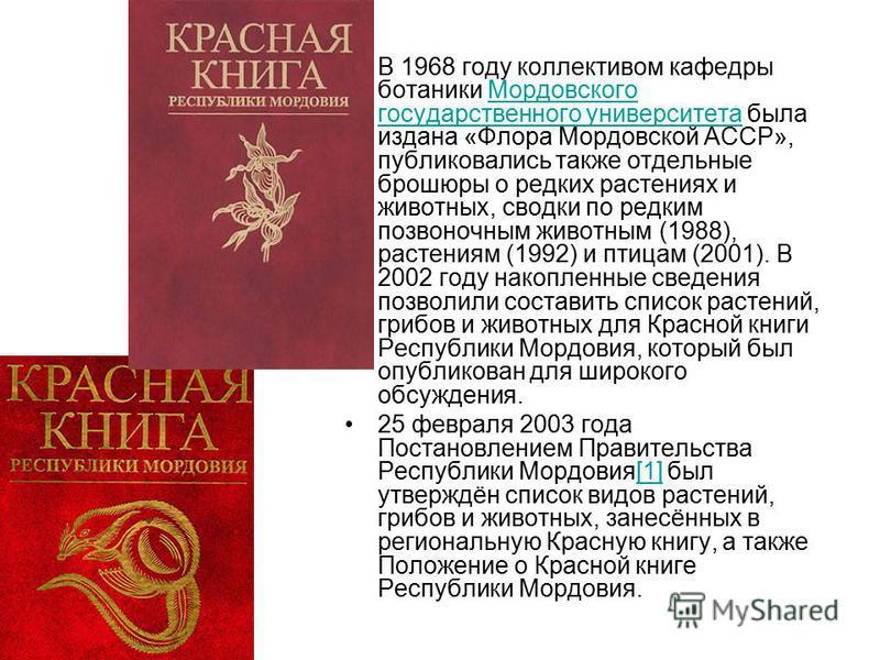 В 1968 году коллективом кафедры ботаники Мордовского государственного университета была издана «Флора Мордовской АССР», публиковались также отдельные брошюры о редких растениях и животных, сводки по редким позвоночным животным (1988), растениям (1992