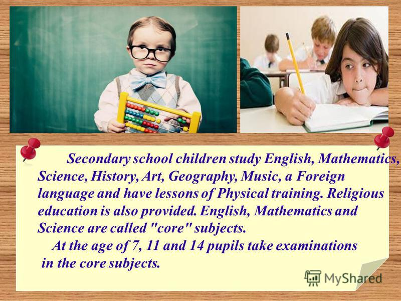 Secondary school children study English, Mathematics, Science, History, Art, Geography, Music, a Foreign language and have lessons of Physical training. Religious education is also provided. English, Mathematics and Science are called