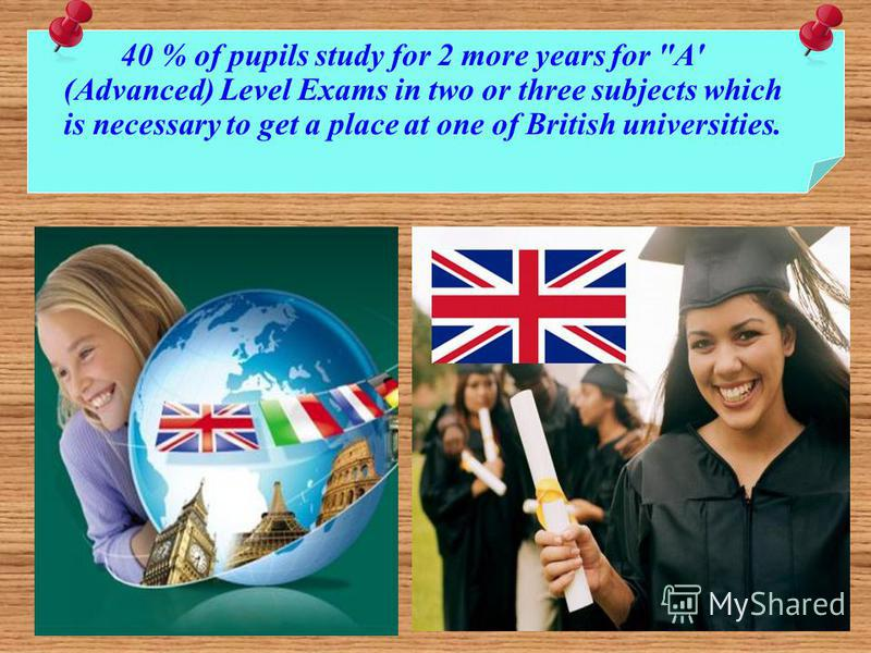 40 % of pupils study for 2 more years for A' (Advanced) Level Exams in two or three subjects which is necessary to get a place at one of British universities.