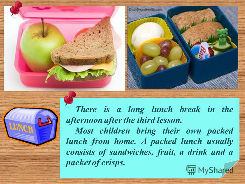 There is a long lunch break in the afternoon after the third lesson. Most children bring their own packed lunch from home. A packed lunch usually consists of sandwiches, fruit, a drink and a packet of crisps.