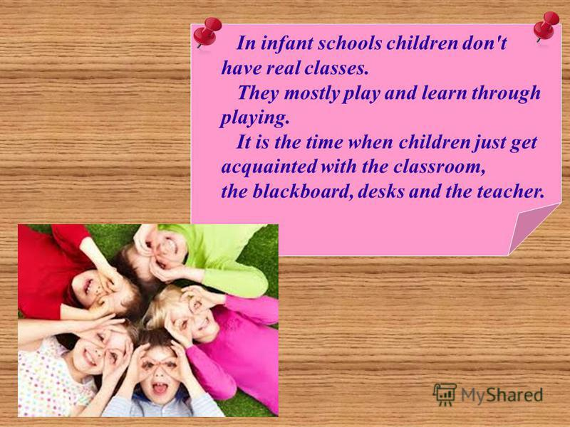 In infant schools children don't have real classes. They mostly play and learn through playing. It is the time when children just get acquainted with the classroom, the blackboard, desks and the teacher.