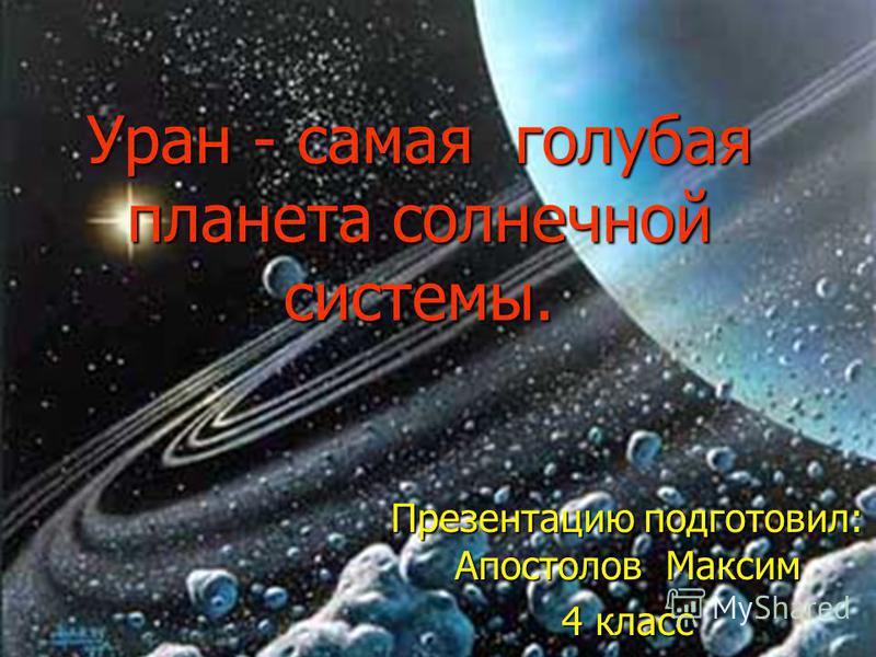 Уран - самая голубая планета солнечной системы. Презентацию подготовил: Апостолов Максим 4 класс
