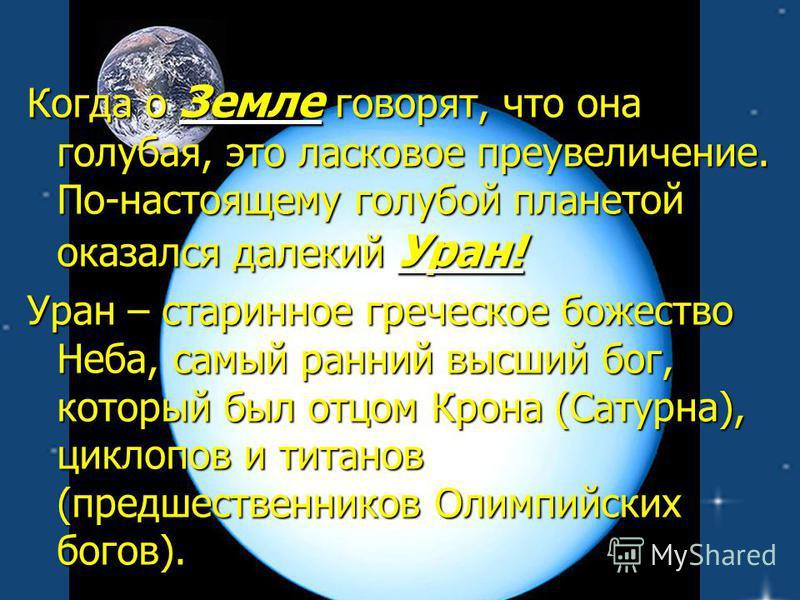 Когда о Земле говорят, что она голубая, это ласковое преувеличение. По-настоящему голубой планетой оказался далекий Уран! Уран – старинное греческое божество Неба, самый ранний высший бог, который был отцом Крона (Сатурна), циклопов и титанов (предше