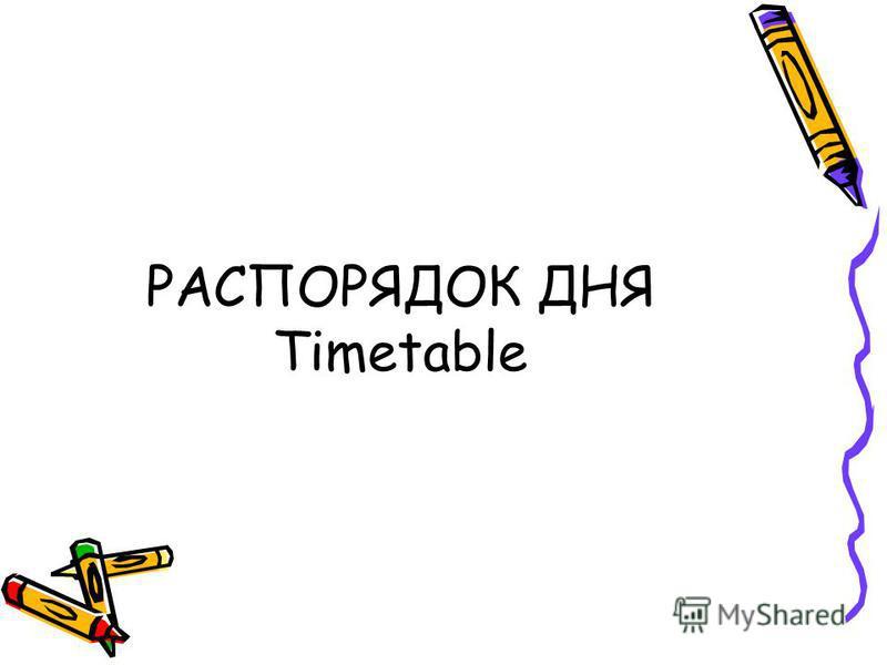 РАСПОРЯДОК ДНЯ Timetable