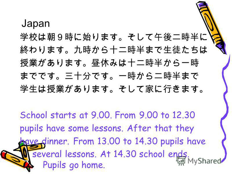 School starts at 9.00. From 9.00 to 12.30 pupils have some lessons. After that they have dinner. From 13.00 to 14.30 pupils have several lessons. At 14.30 school ends. Pupils go home. Japan