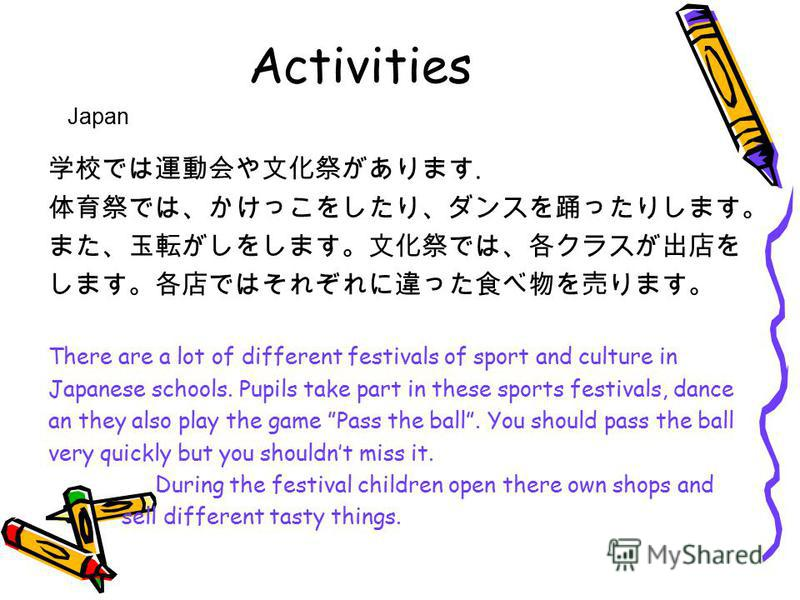 Activities. There are a lot of different festivals of sport and culture in Japanese schools. Pupils take part in these sports festivals, dance an they also play the game Pass the ball. You should pass the ball very quickly but you shouldnt miss it. D