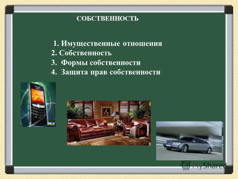СОБСТВЕННОСТЬ 1. Имущественные отношения 2. Собственность 3. Формы собственности 4. Защита прав собственности