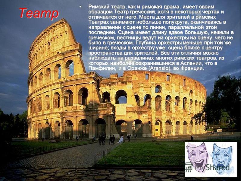 Римский театр, как и римская драма, имеет своим образцом Театр греческий, хотя в некоторых чертах и отличается от него. Места для зрителей в римских Театрах занимают не больше полукруга, оканчиваясь в направлении к сцене по линии, параллельной этой п
