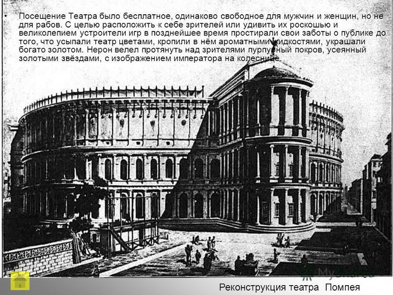 Реконструкция театра Помпея Посещение Театра было бесплатное, одинаково свободное для мужчин и женщин, но не для рабов. С целью расположить к себе зрителей или удивить их роскошью и великолепием устроители игр в позднейшее время простирали свои забот