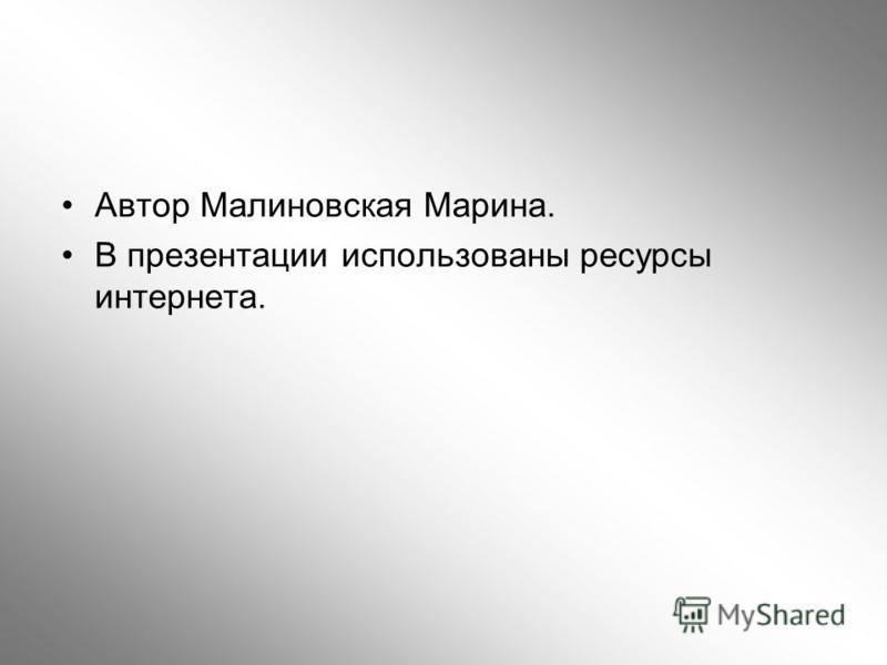 Автор Малиновская Марина. В презентации использованы ресурсы интернета.