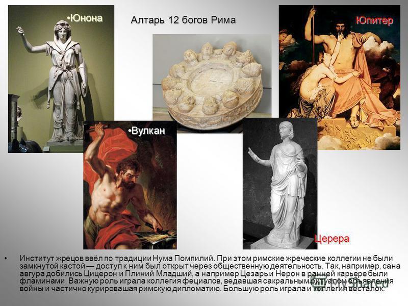 Институт жрецов ввёл по традиции Нума Помпилий. При этом римские жреческие коллегии не были замкнутой кастой доступ к ним был открыт через общественную деятельность. Так, например, сана авгура добились Цицерон и Плиний Младший, а например Цезарь и Не