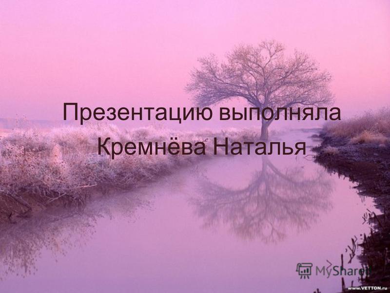 Презентацию выполняла Кремнёва Наталья