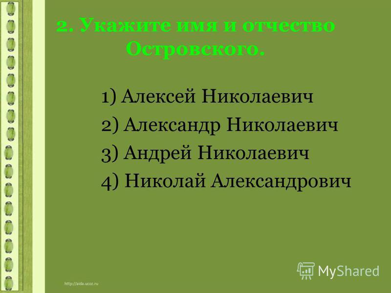 2. Укажите имя и отчество Островского. 1) Алексей Николаевич 2) Александр Николаевич 3) Андрей Николаевич 4) Николай Александрович