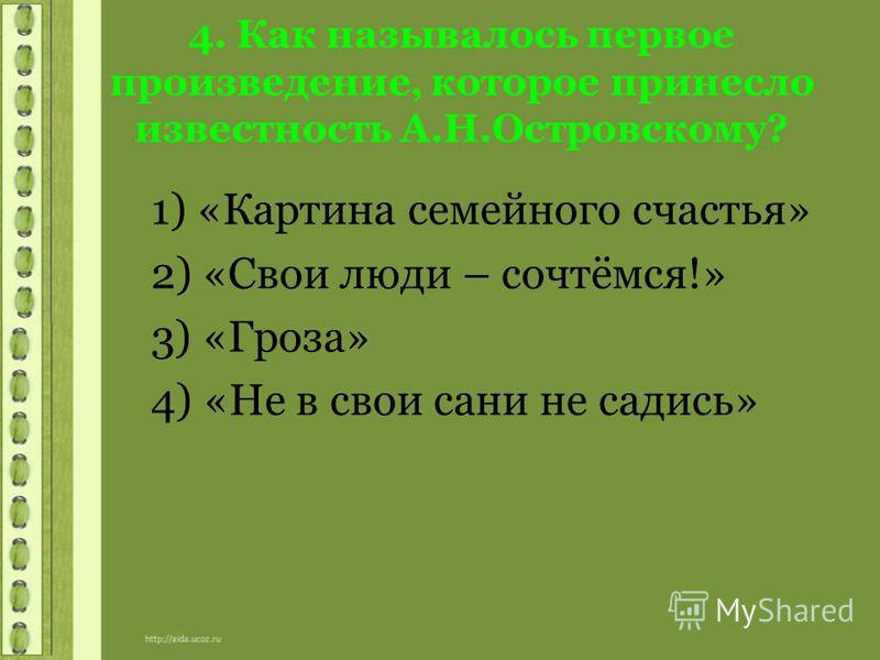 4. Как называлось первое произведение, которое принесло известность А.Н.Островскому? 1) «Картина семейного счастья» 2) «Свои люди – сочтёмся!» 3) «Гроза» 4) «Не в свои сани не садись»