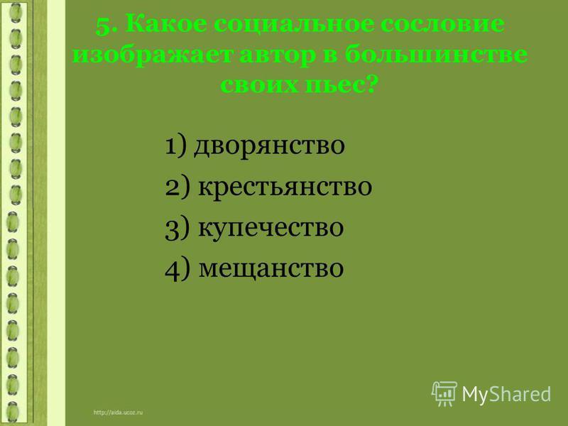 5. Какое социальное сословие изображает автор в большинстве своих пьес? 1) дворянство 2) крестьянство 3) купечество 4) мещанство