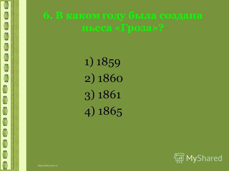 6. В каком году была создана пьеса «Гроза»? 1) 1859 2) 1860 3) 1861 4) 1865