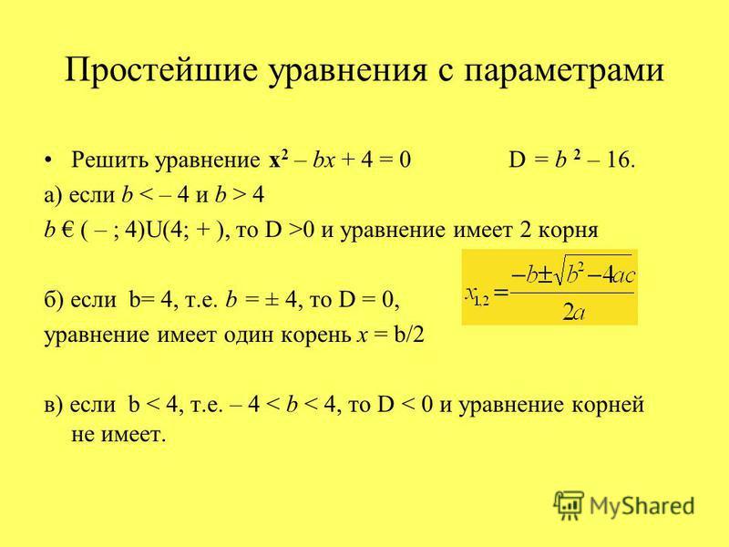 Простейшие уравнения с параметрами Решить уравнение х 2 – bx + 4 = 0 D = b 2 – 16. а) если b 4 b ( – ; 4)U(4; + ), то D >0 и уравнение имеет 2 корня б) если b= 4, т.е. b = ± 4, то D = 0, уравнение имеет один корень x = b/2 в) если b < 4, т.е. – 4 < b
