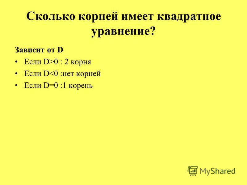 Сколько корней имеет квадратное уравнение? Зависит от D Если D>0 : 2 корня Если D