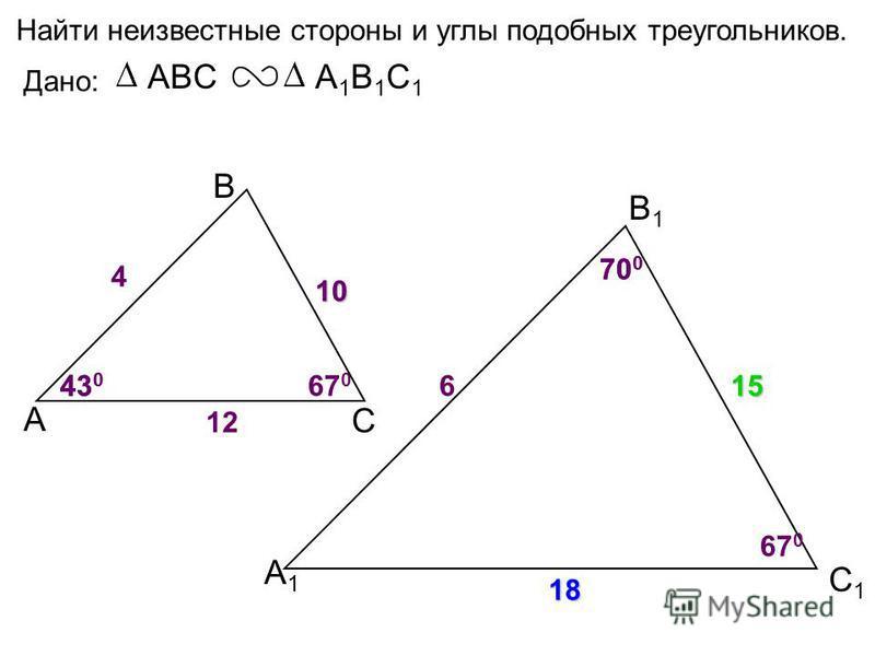 А В С С1С1 В1В1 А1А1 Найти неизвестные стороны и углы подобных треугольников. Дано: ABCА1В1С1А1В1С1 43 0 70 0 4 6 10 12 43 0 70 0 67 0 15 18