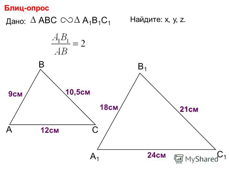 А В С С1С1 В1В1 А1А1 Блиц-опрос Дано: ABCА1В1С1А1В1С1 18 см 21 см 24 см Найдите: х, у, z. х у z 9 см 10,5 см 12 см