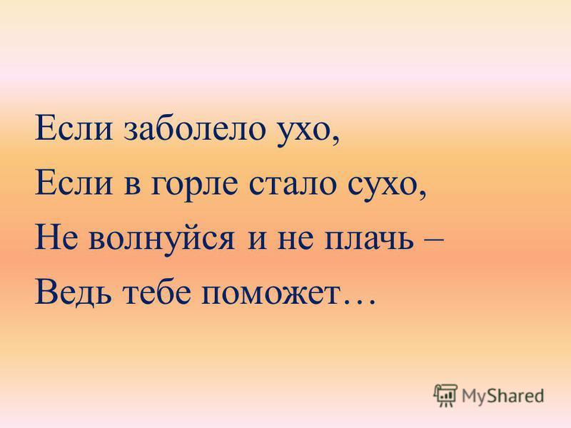 Если заболело ухо, Если в горле стало сухо, Не волнуйся и не плачь – Ведь тебе поможет…