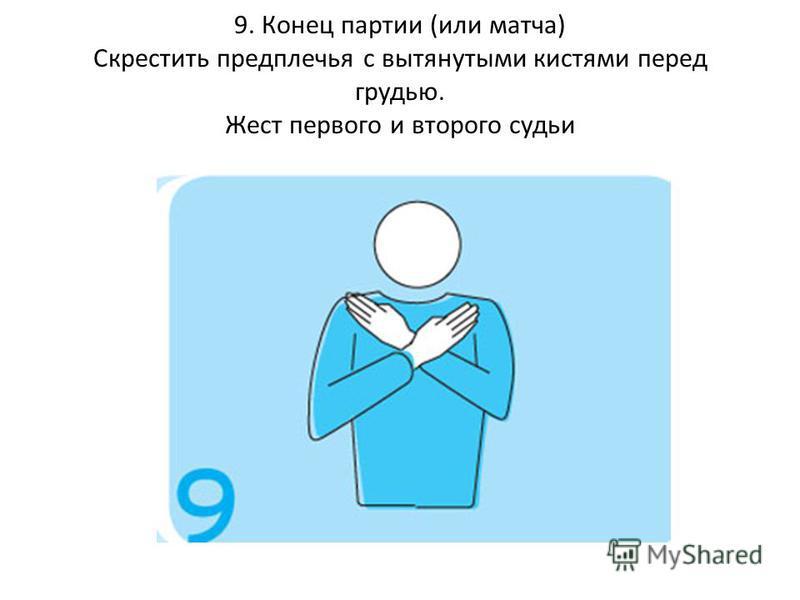9. Конец партии (или матча) Скрестить предплечья с вытянутыми кистями перед грудью. Жест первого и второго судьи