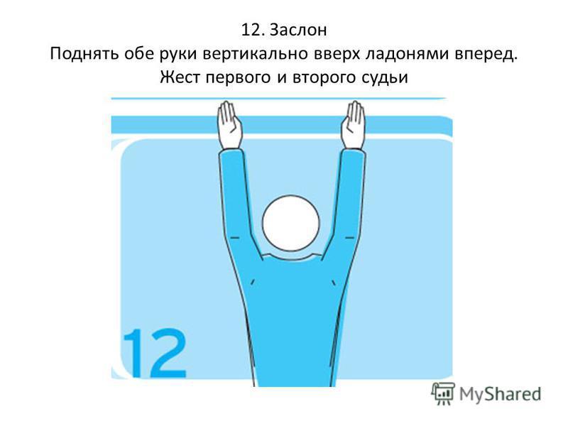 12. Заслон Поднять обе руки вертикально вверх ладонями вперед. Жест первого и второго судьи