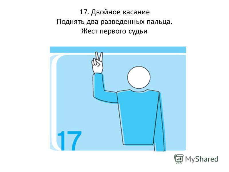 17. Двойное касание Поднять два разведенных пальца. Жест первого судьи