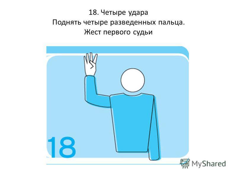 18. Четыре удара Поднять четыре разведенных пальца. Жест первого судьи