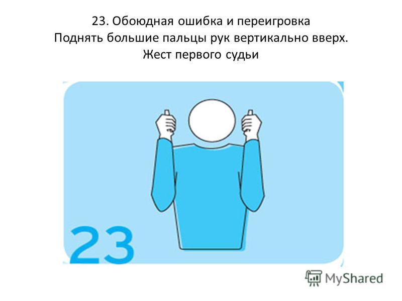 23. Обоюдная ошибка и переигровка Поднять большие пальцы рук вертикально вверх. Жест первого судьи