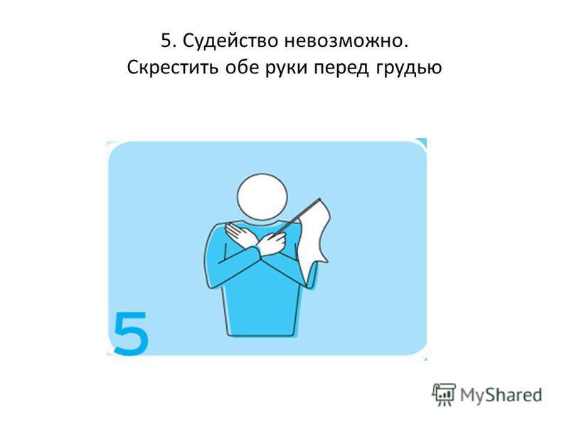 5. Судейство невозможно. Скрестить обе руки перед грудью