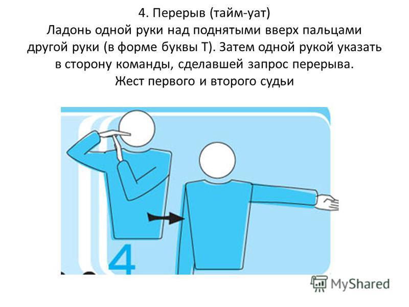 4. Перерыв (тайм-аут) Ладонь одной руки над поднятыми вверх пальцами другой руки (в форме буквы Т). Затем одной рукой указать в сторону команды, сделавшей запрос перерыва. Жест первого и второго судьи
